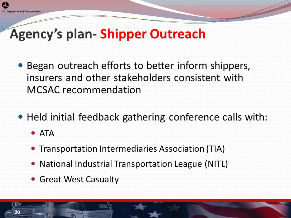 Agencys plan- Shipper Outreach Began outreach efforts to better inform shippers, insurers and other stakeholders consistent with MCSAC recommendation Held initial feedback gathering conference calls with: ATA Transportation Intermediaries Association (TIA) National Industrial Transportation League (NITL) Great West Casualty 20