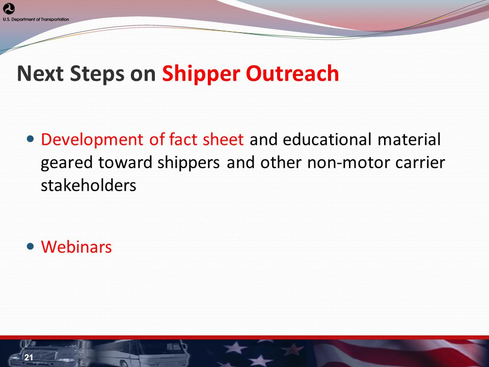 Next Steps on Shipper Outreach Development of fact sheet and educational material geared toward shippers and other non-motor carrier stakeholders Webinars 21