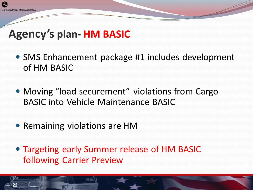 Agencys plan- HM BASIC SMS Enhancement package #1 includes development of HM BASIC Moving load securement violations from Cargo BASIC into Vehicle Maintenance BASIC Remaining violations are HM Targeting early Summer release of HM BASIC following Carrier Preview 22