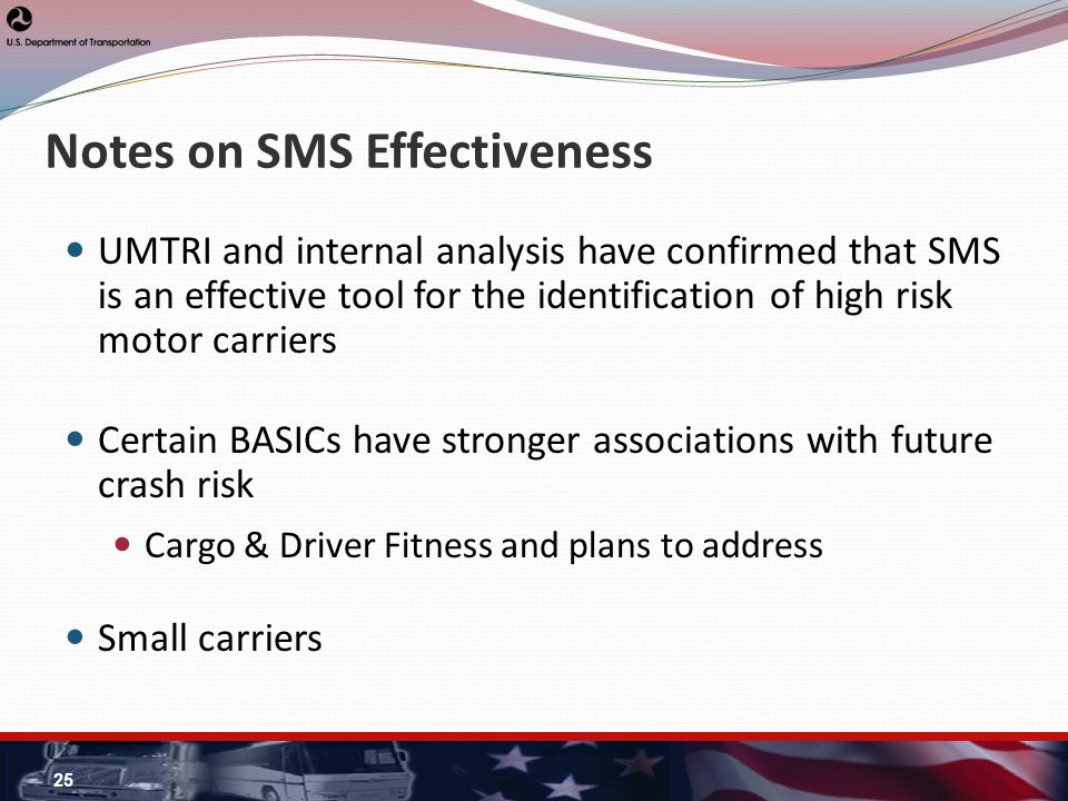 Notes on SMS Effectiveness UMTRI and internal analysis have confirmed that SMS is an effective tool for the identification of high risk motor carriers Certain BASICs have stronger associations with future crash risk Cargo & Driver Fitness and plans to address Small carriers 25