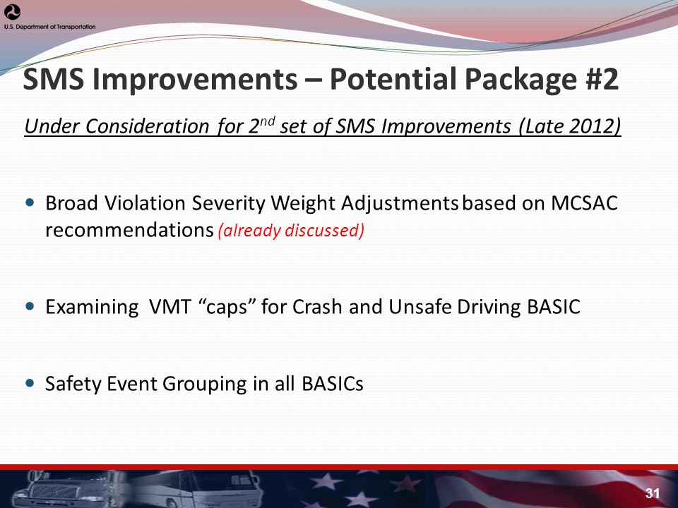 Under Consideration for 2 nd set of SMS Improvements (Late 2012) Broad Violation Severity Weight Adjustments based on MCSAC recommendations (already discussed) Examining VMT caps for Crash and Unsafe Driving BASIC Safety Event Grouping in all BASICs SMS Improvements – Potential Package #2 31