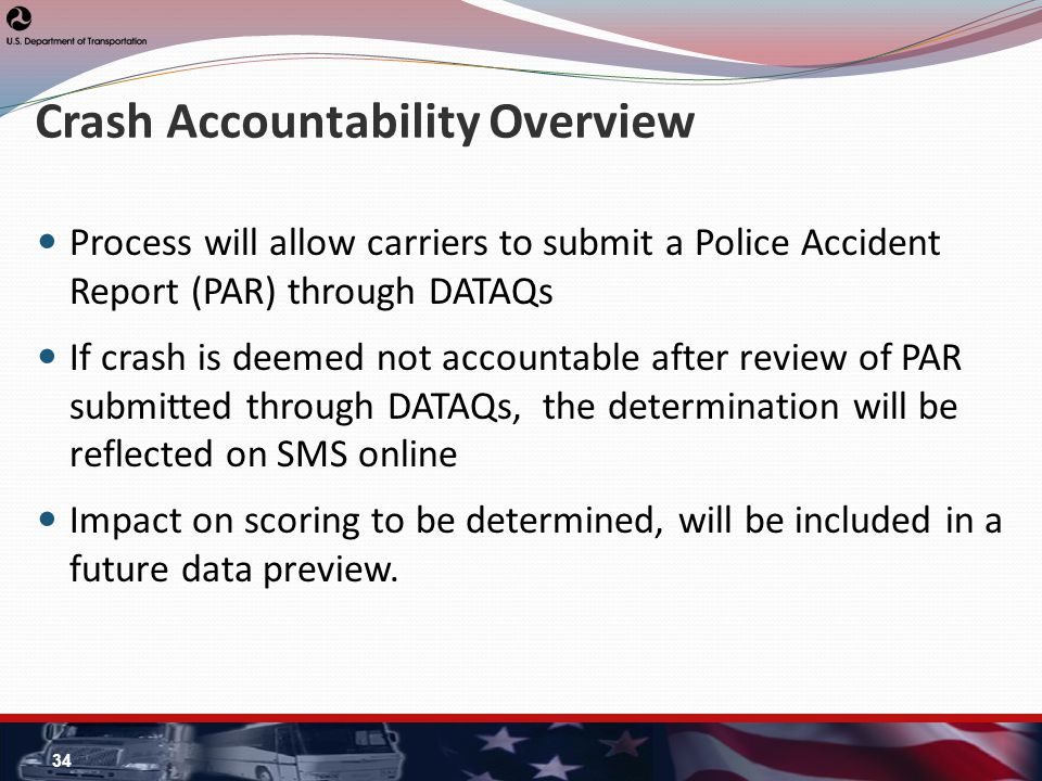 Crash Accountability Overview Process will allow carriers to submit a Police Accident Report (PAR) through DATAQs If crash is deemed not accountable after review of PAR submitted through DATAQs, the determination will be reflected on SMS online Impact on scoring to be determined, will be included in a future data preview.