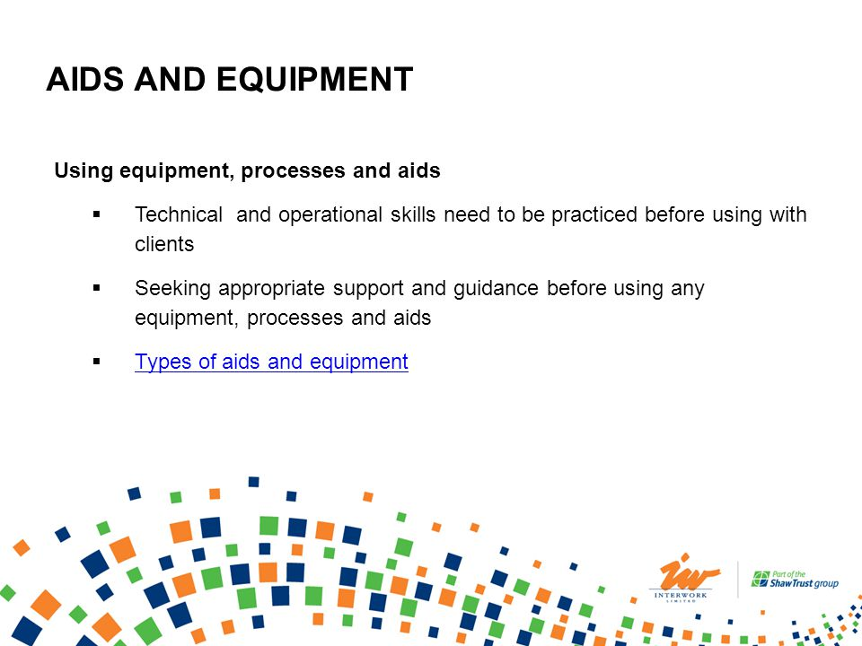 AIDS AND EQUIPMENT Using equipment, processes and aids Technical and operational skills need to be practiced before using with clients Seeking appropriate support and guidance before using any equipment, processes and aids Types of aids and equipment