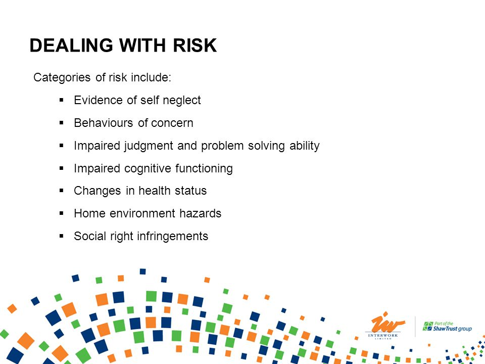 DEALING WITH RISK Categories of risk include: Evidence of self neglect Behaviours of concern Impaired judgment and problem solving ability Impaired cognitive functioning Changes in health status Home environment hazards Social right infringements