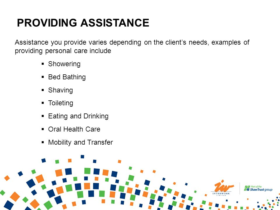 PROVIDING ASSISTANCE Assistance you provide varies depending on the clients needs, examples of providing personal care include Showering Bed Bathing Shaving Toileting Eating and Drinking Oral Health Care Mobility and Transfer