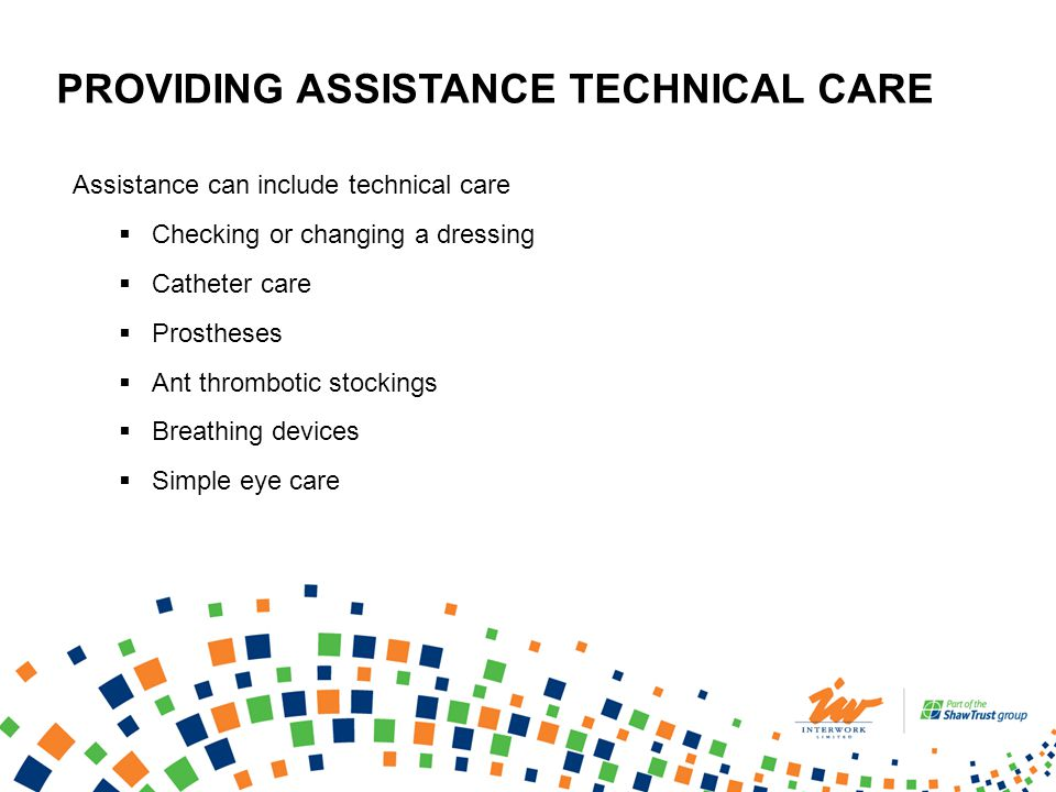 PROVIDING ASSISTANCE TECHNICAL CARE Assistance can include technical care Checking or changing a dressing Catheter care Prostheses Ant thrombotic stockings Breathing devices Simple eye care