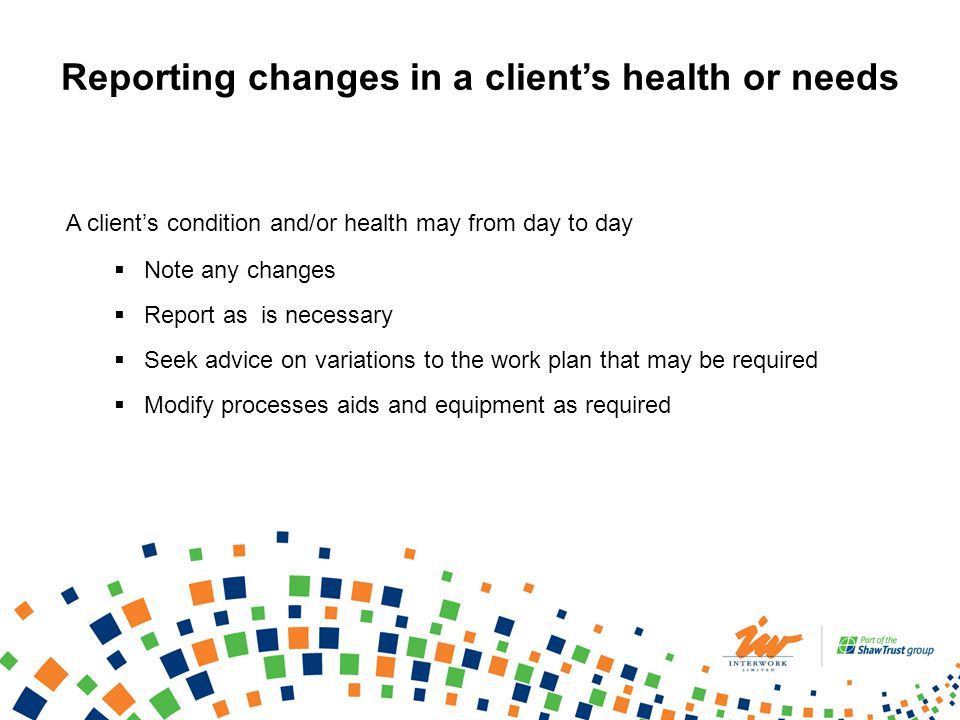 A clients condition and/or health may from day to day Note any changes Report as is necessary Seek advice on variations to the work plan that may be r