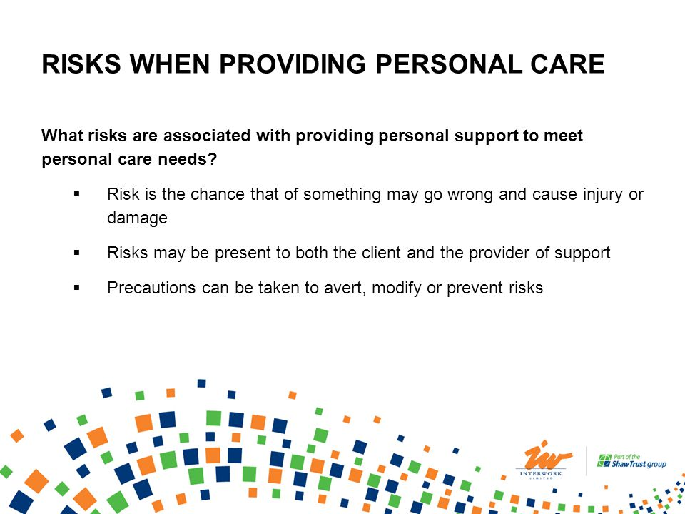 RISKS WHEN PROVIDING PERSONAL CARE What risks are associated with providing personal support to meet personal care needs? Risk is the chance that of s