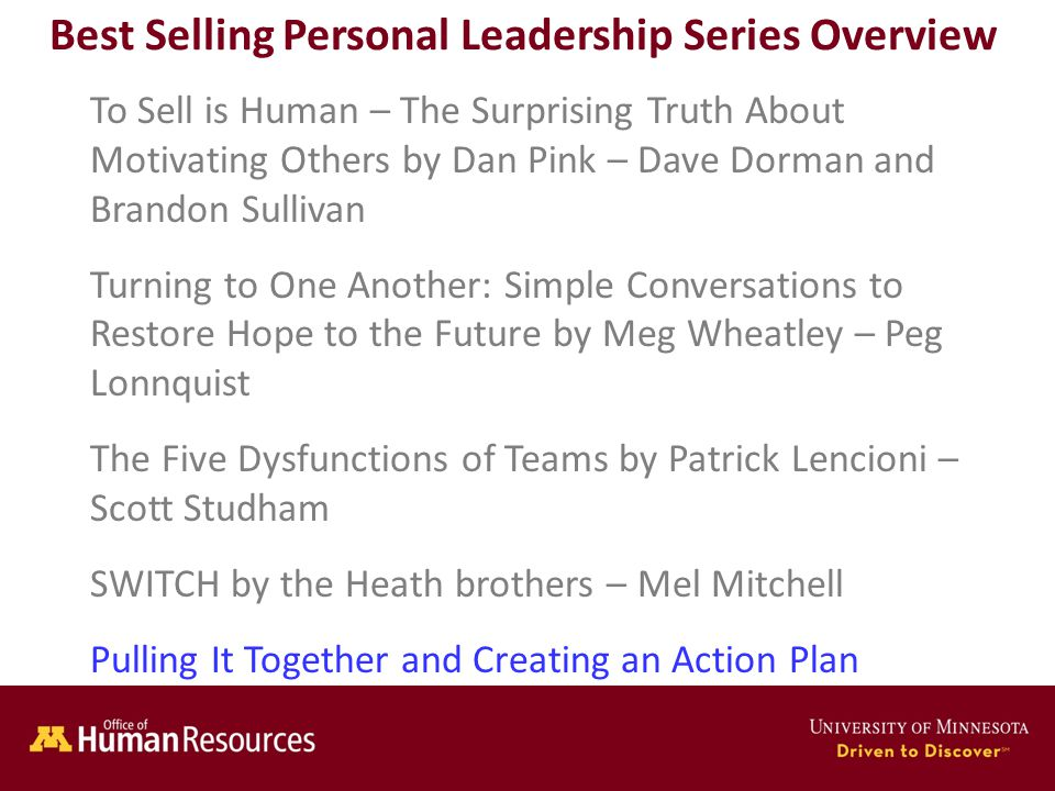 Human Resources Office of Best Selling Personal Leadership Series Overview To Sell is Human – The Surprising Truth About Motivating Others by Dan Pink – Dave Dorman and Brandon Sullivan Turning to One Another: Simple Conversations to Restore Hope to the Future by Meg Wheatley – Peg Lonnquist The Five Dysfunctions of Teams by Patrick Lencioni – Scott Studham SWITCH by the Heath brothers – Mel Mitchell Pulling It Together and Creating an Action Plan