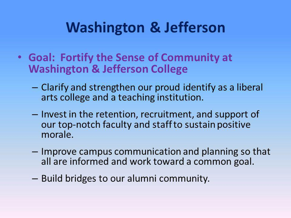 Washington & Jefferson Goal: Fortify the Sense of Community at Washington & Jefferson College – Clarify and strengthen our proud identify as a liberal arts college and a teaching institution.