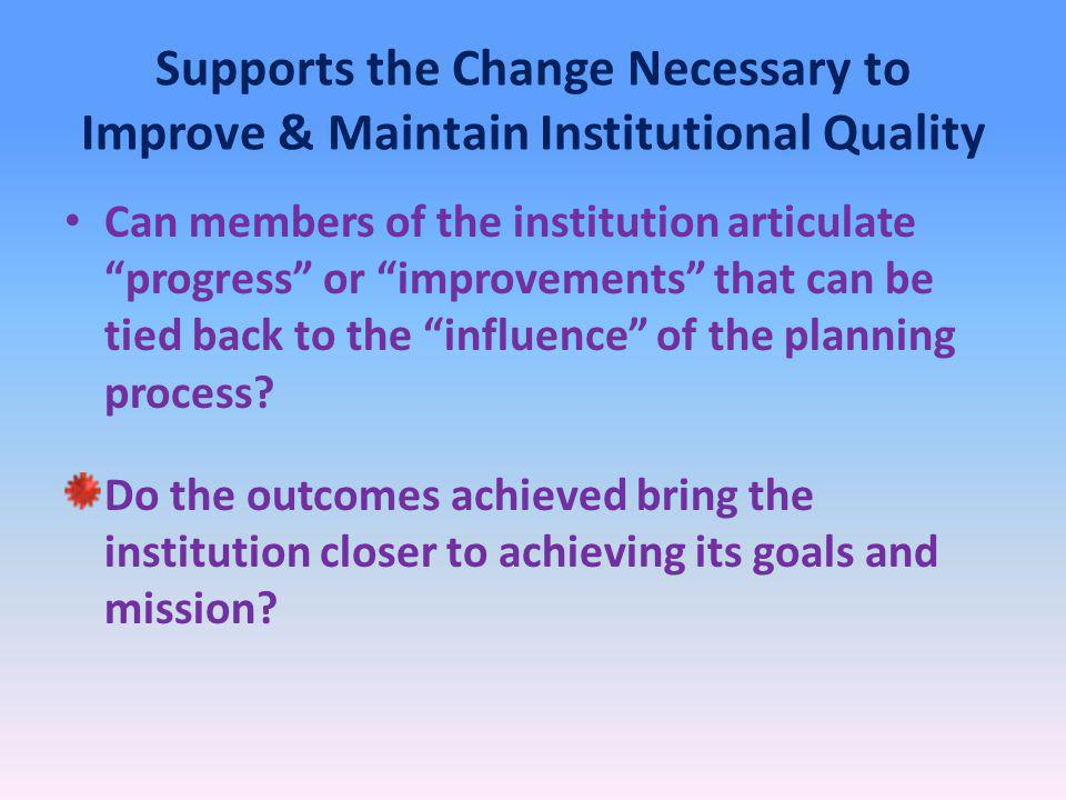 Supports the Change Necessary to Improve & Maintain Institutional Quality Can members of the institution articulate progress or improvements that can be tied back to the influence of the planning process.