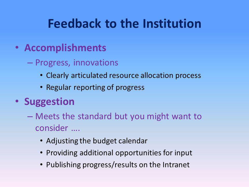 Feedback to the Institution Accomplishments – Progress, innovations Clearly articulated resource allocation process Regular reporting of progress Suggestion – Meets the standard but you might want to consider ….