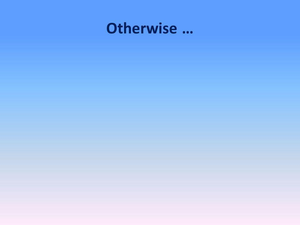 Otherwise …