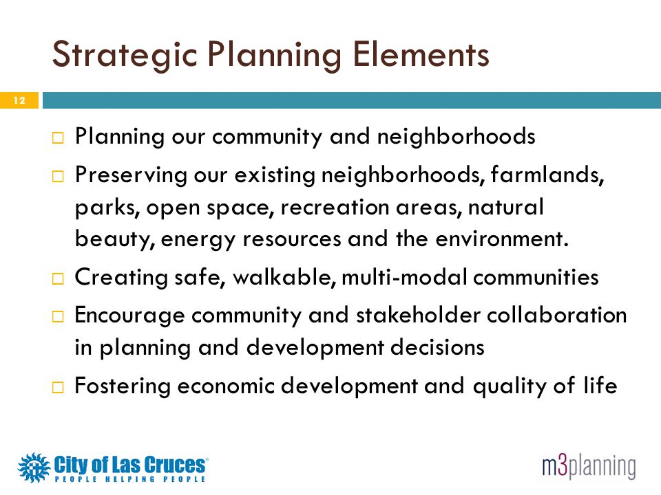 Strategic Planning Elements 12 Planning our community and neighborhoods Preserving our existing neighborhoods, farmlands, parks, open space, recreatio