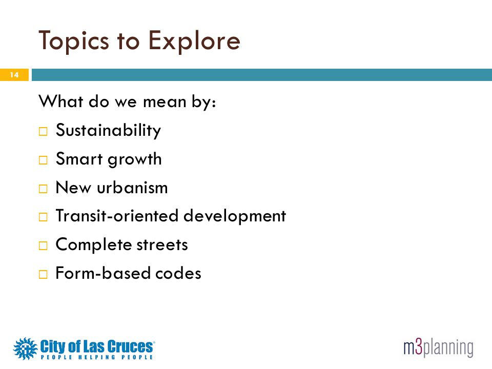 Topics to Explore 14 What do we mean by: Sustainability Smart growth New urbanism Transit-oriented development Complete streets Form-based codes