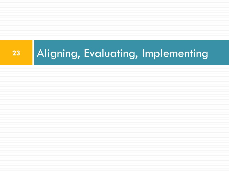 Aligning, Evaluating, Implementing 23