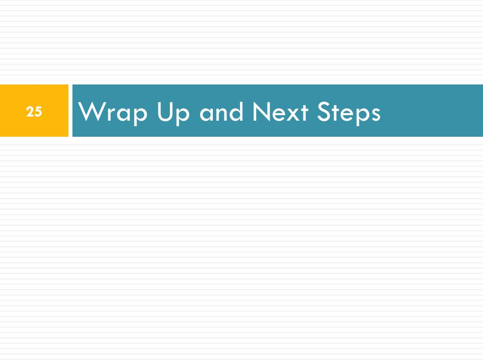 Wrap Up and Next Steps 25