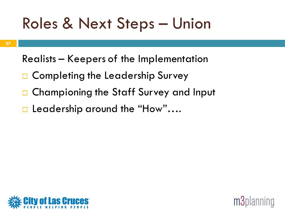 Roles & Next Steps – Union 27 Realists – Keepers of the Implementation Completing the Leadership Survey Championing the Staff Survey and Input Leaders