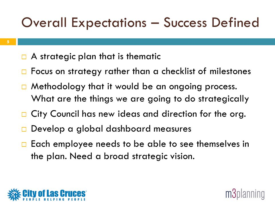 Overall Expectations – Success Defined 5 A strategic plan that is thematic Focus on strategy rather than a checklist of milestones Methodology that it