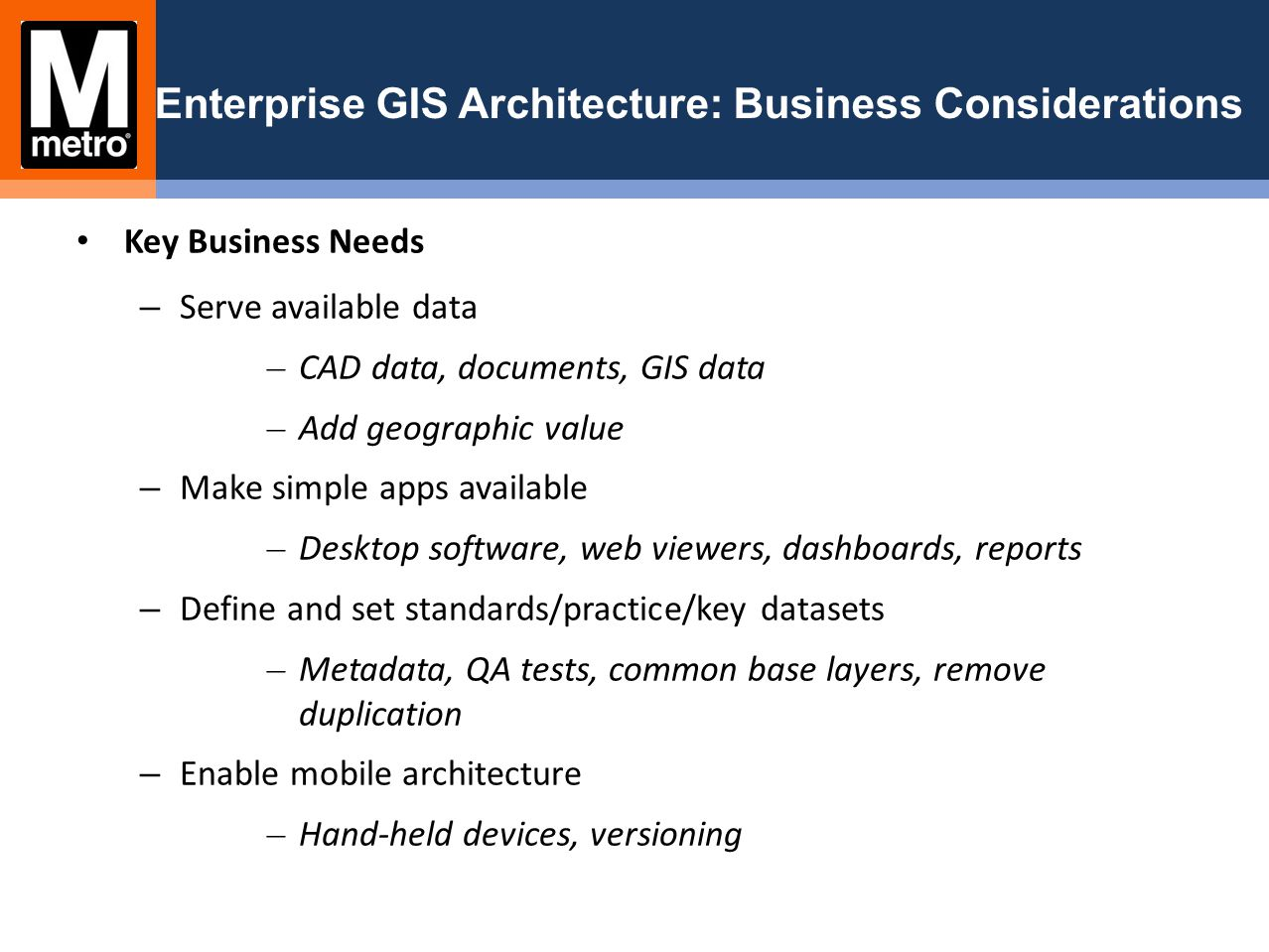 Enterprise GIS Architecture: Business Considerations Key Business Needs – Serve available data – CAD data, documents, GIS data – Add geographic value