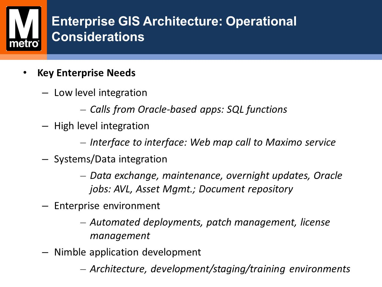 Enterprise GIS Architecture: Operational Considerations Key Enterprise Needs – Low level integration – Calls from Oracle-based apps: SQL functions – H