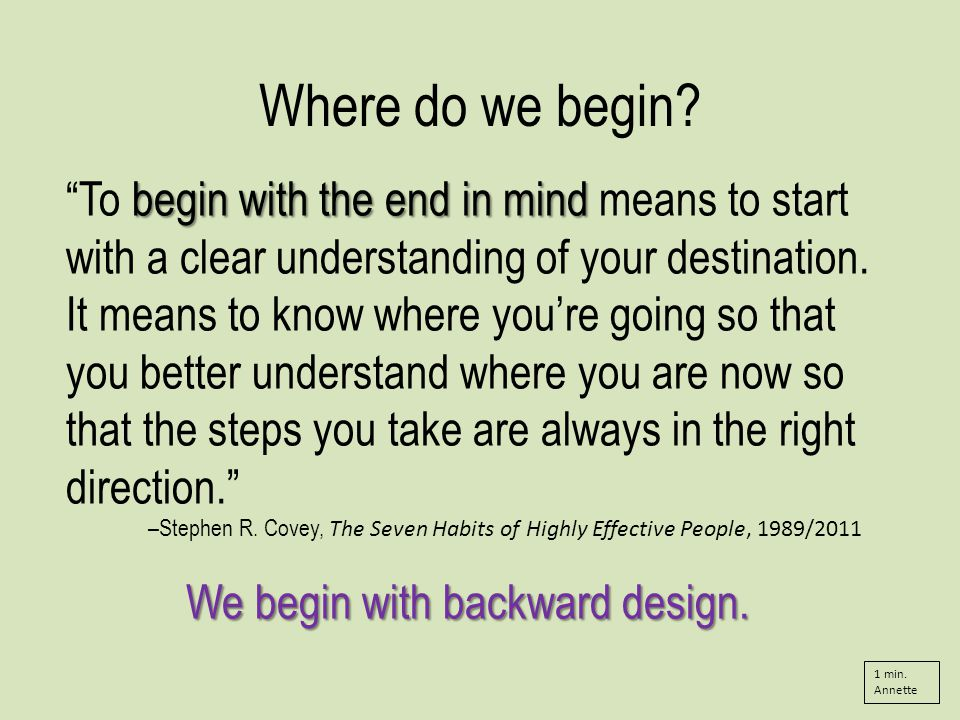 begin with the end in mind To begin with the end in mind means to start with a clear understanding of your destination.