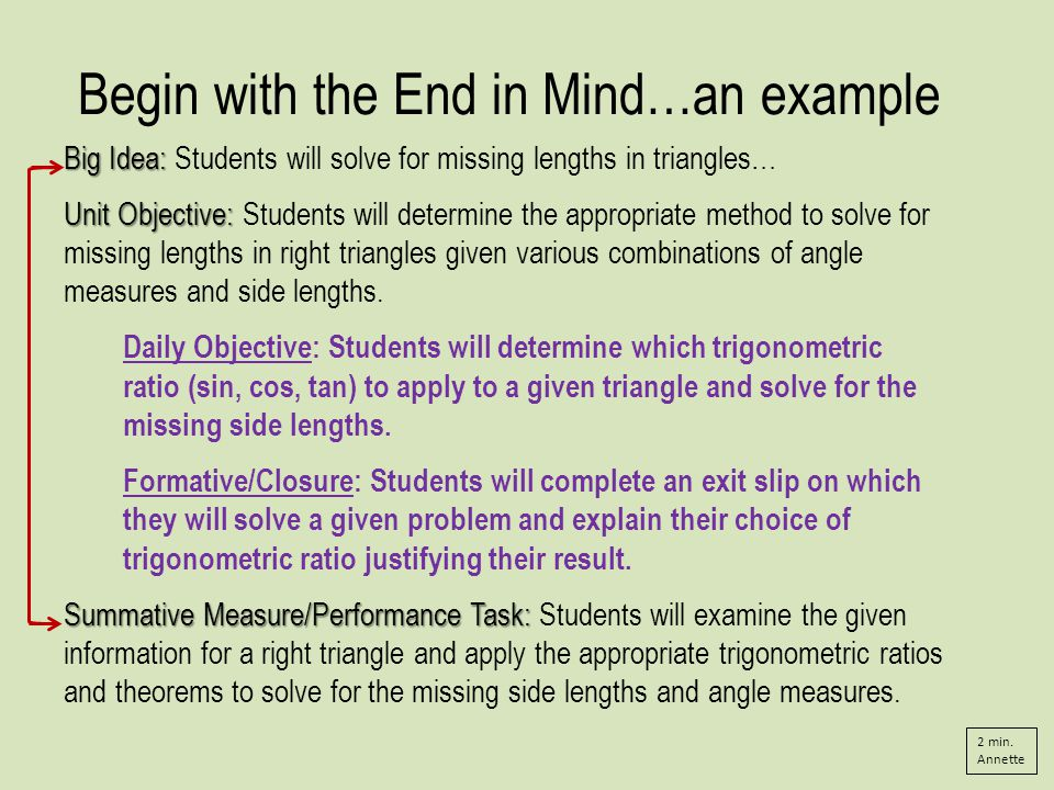 Begin with the End in Mind…an example Big Idea: Big Idea: Students will solve for missing lengths in triangles… Unit Objective: Unit Objective: Students will determine the appropriate method to solve for missing lengths in right triangles given various combinations of angle measures and side lengths.