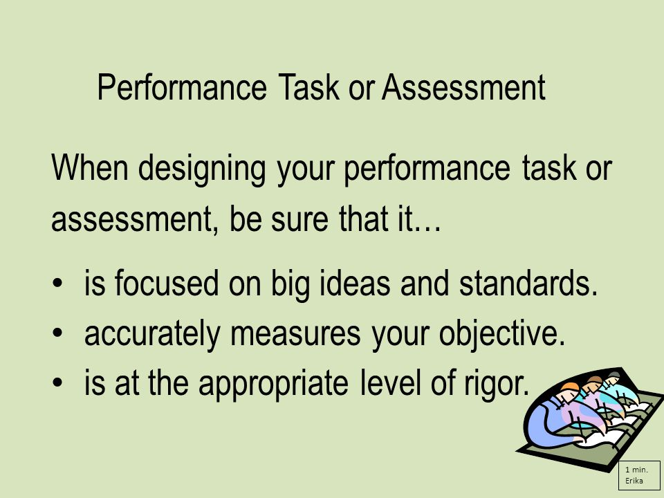 Performance Task or Assessment When designing your performance task or assessment, be sure that it… is focused on big ideas and standards.