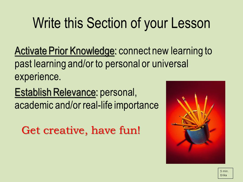 Write this Section of your Lesson Activate Prior Knowledge: Activate Prior Knowledge: connect new learning to past learning and/or to personal or universal experience.