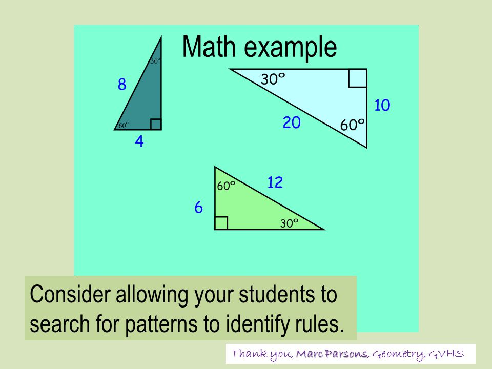 Math example Marc Parsons Thank you, Marc Parsons, Geometry, GVHS Consider allowing your students to search for patterns to identify rules.