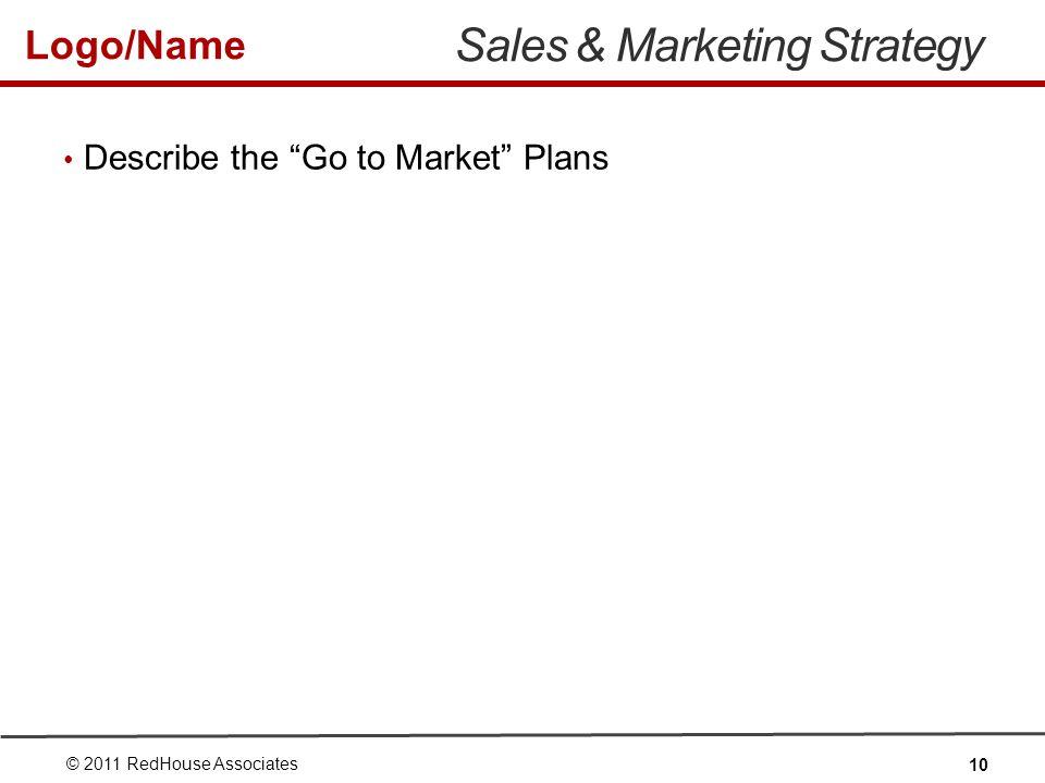 Logo/Name Sales & Marketing Strategy Describe the Go to Market Plans © 2011 RedHouse Associates 10
