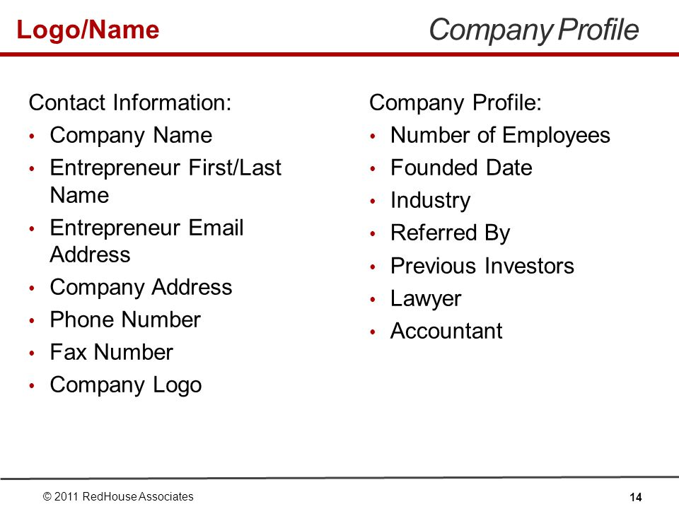 Logo/Name Company Profile Contact Information: Company Name Entrepreneur First/Last Name Entrepreneur Email Address Company Address Phone Number Fax Number Company Logo © 2011 RedHouse Associates 14 Company Profile: Number of Employees Founded Date Industry Referred By Previous Investors Lawyer Accountant