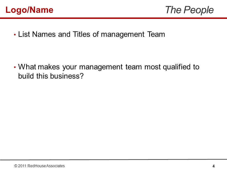 Logo/Name The People List Names and Titles of management Team What makes your management team most qualified to build this business.
