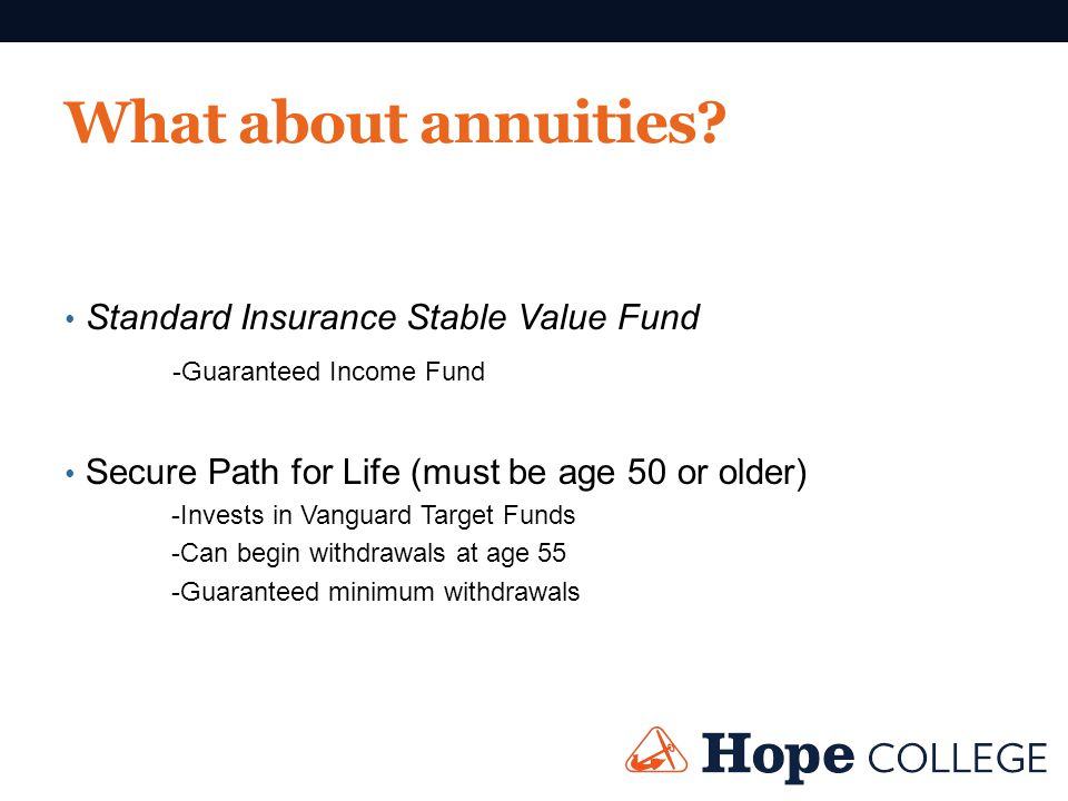 What about annuities? Standard Insurance Stable Value Fund -Guaranteed Income Fund Secure Path for Life (must be age 50 or older) -Invests in Vanguard