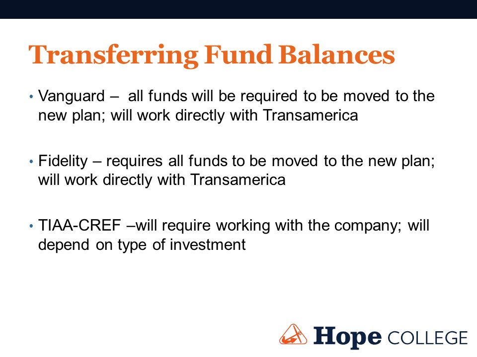 Transferring Fund Balances Vanguard – all funds will be required to be moved to the new plan; will work directly with Transamerica Fidelity – requires