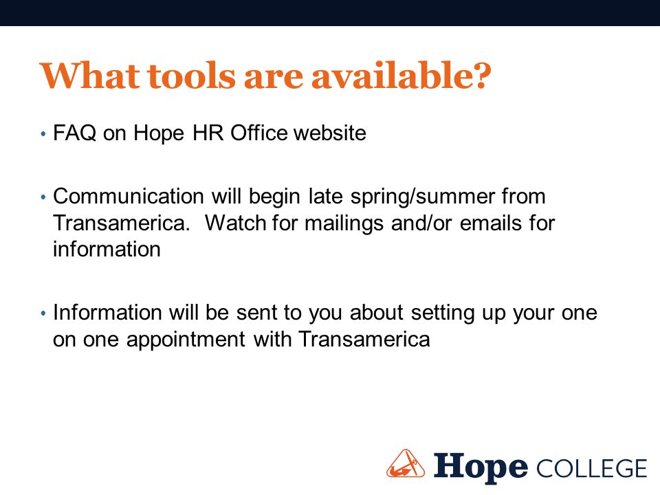 What tools are available? FAQ on Hope HR Office website Communication will begin late spring/summer from Transamerica. Watch for mailings and/or email