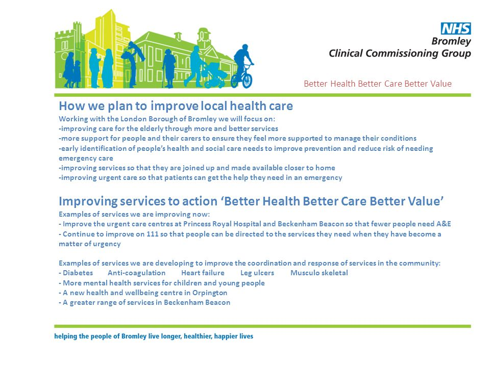 How we plan to improve local health care Working with the London Borough of Bromley we will focus on: -improving care for the elderly through more and better services -more support for people and their carers to ensure they feel more supported to manage their conditions -early identification of peoples health and social care needs to improve prevention and reduce risk of needing emergency care -improving services so that they are joined up and made available closer to home -improving urgent care so that patients can get the help they need in an emergency Improving services to action Better Health Better Care Better Value Examples of services we are improving now: - Improve the urgent care centres at Princess Royal Hospital and Beckenham Beacon so that fewer people need A&E - Continue to improve on 111 so that people can be directed to the services they need when they have become a matter of urgency Examples of services we are developing to improve the coordination and response of services in the community: - DiabetesAnti-coagulation Heart failure Leg ulcers Musculo skeletal - More mental health services for children and young people - A new health and wellbeing centre in Orpington - A greater range of services in Beckenham Beacon Better Health Better Care Better Value