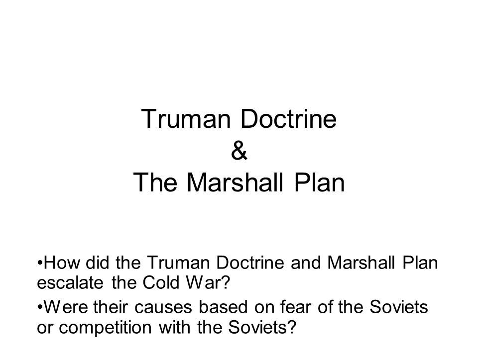 Truman Doctrine & The Marshall Plan How did the Truman Doctrine and Marshall Plan escalate the Cold War? Were their causes based on fear of the Soviet