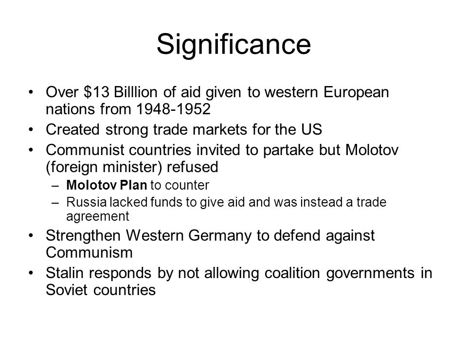 Significance Over $13 Billlion of aid given to western European nations from 1948-1952 Created strong trade markets for the US Communist countries invited to partake but Molotov (foreign minister) refused –Molotov Plan to counter –Russia lacked funds to give aid and was instead a trade agreement Strengthen Western Germany to defend against Communism Stalin responds by not allowing coalition governments in Soviet countries