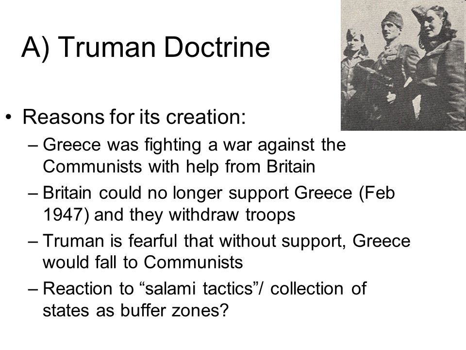 A) Truman Doctrine Reasons for its creation: –Greece was fighting a war against the Communists with help from Britain –Britain could no longer support Greece (Feb 1947) and they withdraw troops –Truman is fearful that without support, Greece would fall to Communists –Reaction to salami tactics/ collection of states as buffer zones?