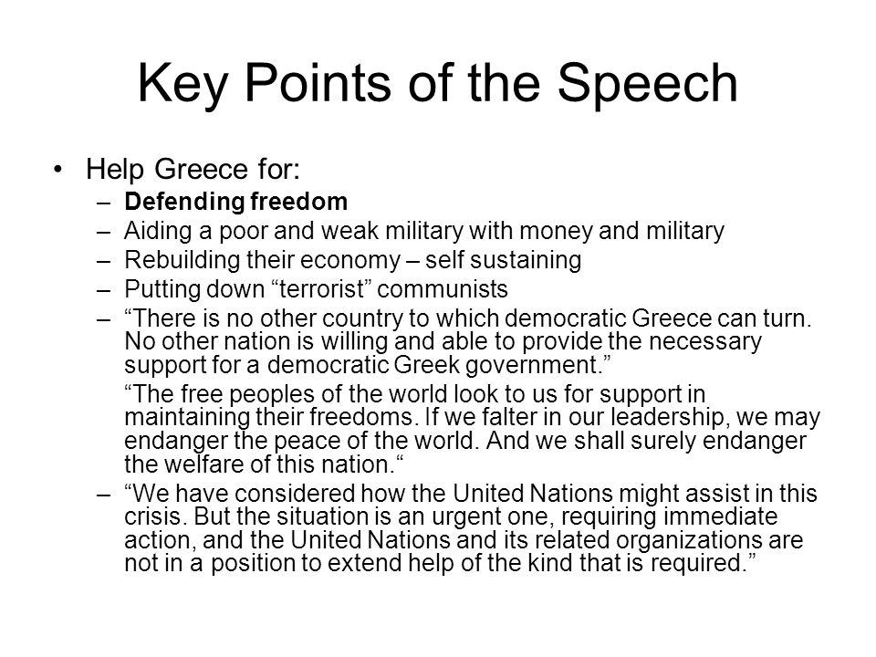 Key Points of the Speech Help Greece for: –Defending freedom –Aiding a poor and weak military with money and military –Rebuilding their economy – self sustaining –Putting down terrorist communists –There is no other country to which democratic Greece can turn.