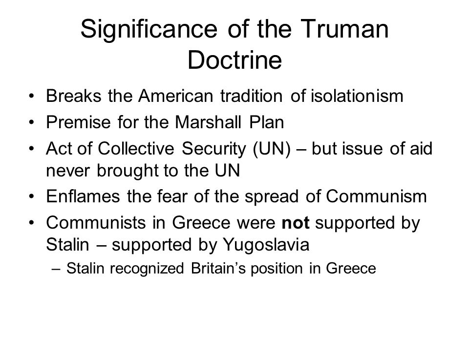 Significance of the Truman Doctrine Breaks the American tradition of isolationism Premise for the Marshall Plan Act of Collective Security (UN) – but issue of aid never brought to the UN Enflames the fear of the spread of Communism Communists in Greece were not supported by Stalin – supported by Yugoslavia –Stalin recognized Britains position in Greece
