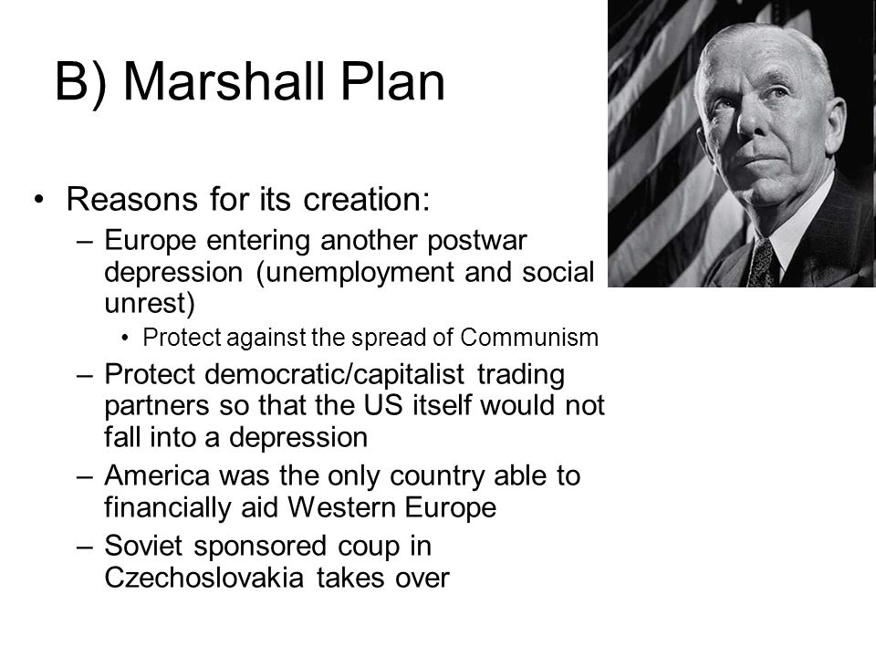 B) Marshall Plan Reasons for its creation: –Europe entering another postwar depression (unemployment and social unrest) Protect against the spread of