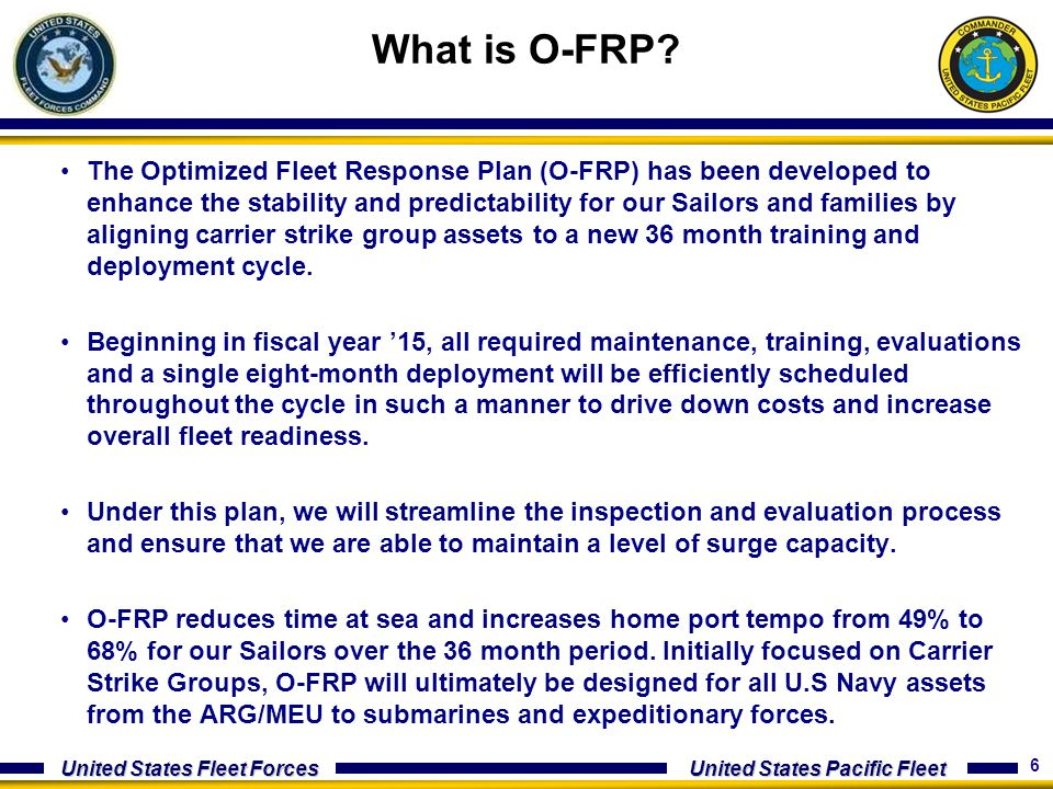 6 United States Fleet Forces United States Pacific Fleet The Optimized Fleet Response Plan (O-FRP) has been developed to enhance the stability and pre