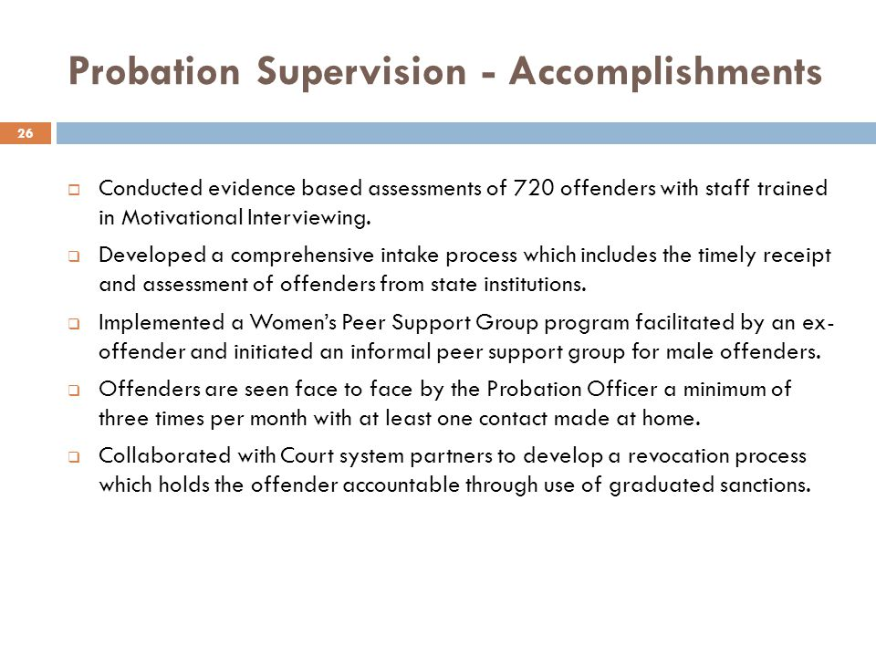 Probation Supervision - Accomplishments Conducted evidence based assessments of 720 offenders with staff trained in Motivational Interviewing.