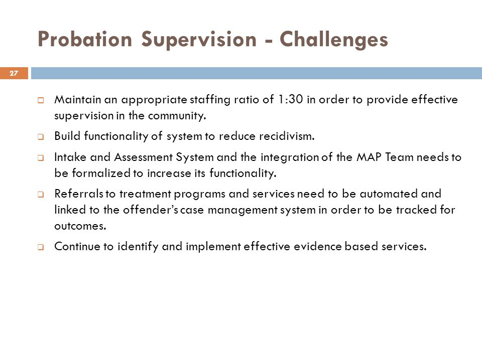 Probation Supervision - Challenges Maintain an appropriate staffing ratio of 1:30 in order to provide effective supervision in the community.