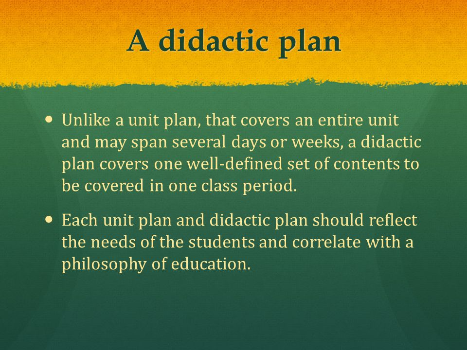 A didactic plan Unlike a unit plan, that covers an entire unit and may span several days or weeks, a didactic plan covers one well-defined set of contents to be covered in one class period.
