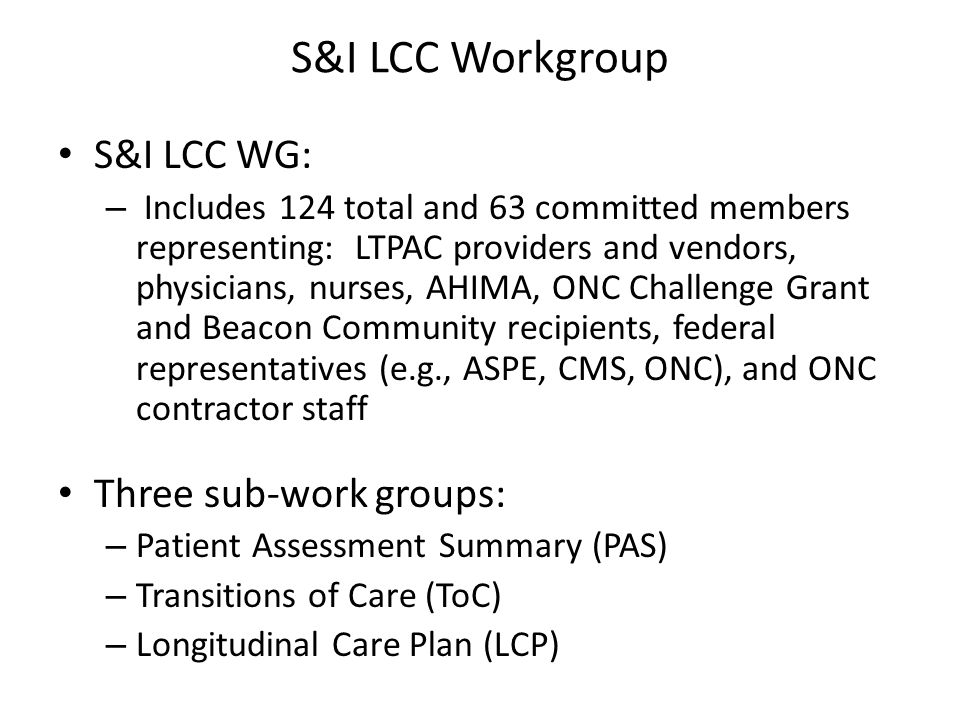S&I LCC Workgroup S&I LCC WG: – Includes 124 total and 63 committed members representing: LTPAC providers and vendors, physicians, nurses, AHIMA, ONC Challenge Grant and Beacon Community recipients, federal representatives (e.g., ASPE, CMS, ONC), and ONC contractor staff Three sub-work groups: – Patient Assessment Summary (PAS) – Transitions of Care (ToC) – Longitudinal Care Plan (LCP)
