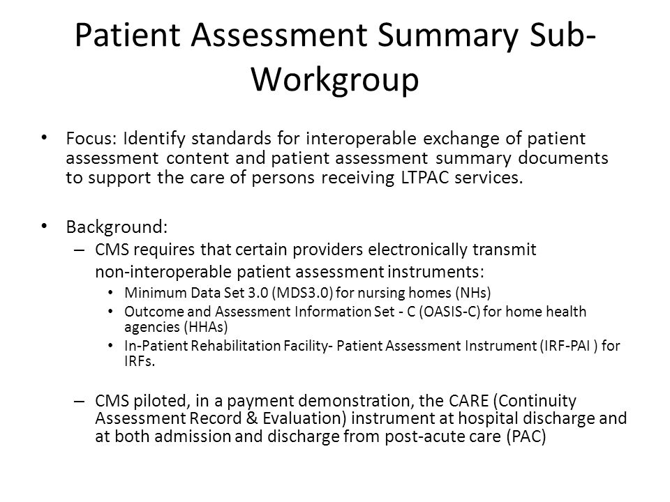 Patient Assessment Summary Sub- Workgroup Focus: Identify standards for interoperable exchange of patient assessment content and patient assessment summary documents to support the care of persons receiving LTPAC services.