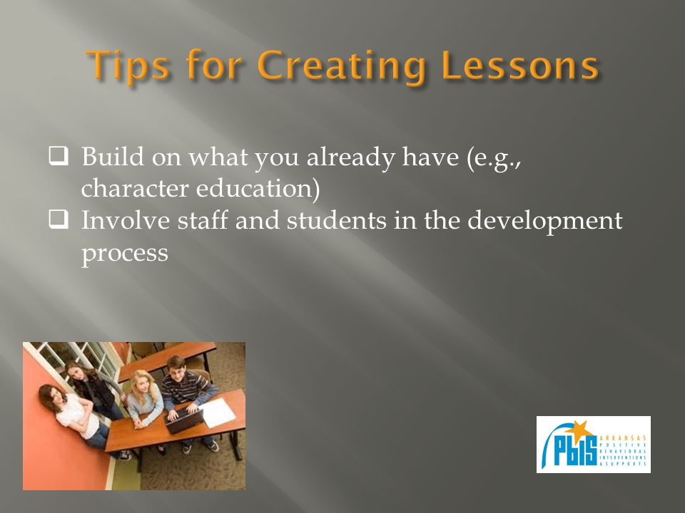 Build on what you already have (e.g., character education) Involve staff and students in the development process